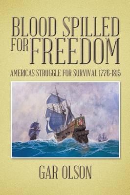 Blood Spilled for Freedom: Americas Struggle for Survival 1776-1815