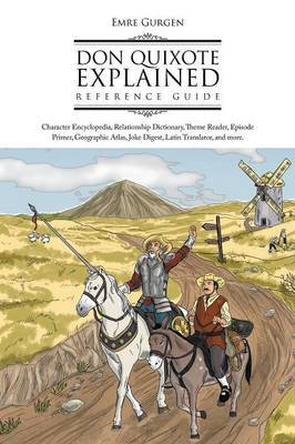 Don Quixote Explained Reference Guide: Character Encyclopedia, Relationship Dictionary, Theme Reader, Episode Primer, Geographic Atlas, Joke Digest, L