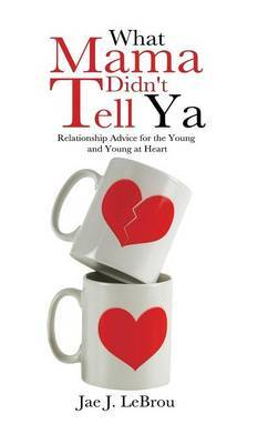 What Mama Didn't Tell Ya: Relationship Advice for the Young and Young at Heart