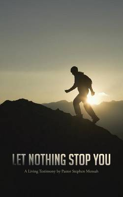 Let Nothing Stop You: A Living Testimony by Pastor Stephen Mensah
