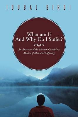 What am I? And Why Do I Suffer?: An Anatomy of the Human Condition: Models of Man and Suffering