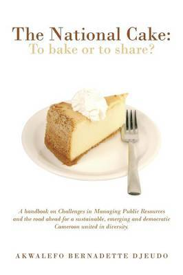 THE National Cake: TO BAKE OR TO SHARE?: A handbook on Challenges in Managing Public Resources and the road ahead for a sustainable, emerging and democratic Cameroon united in diversity.