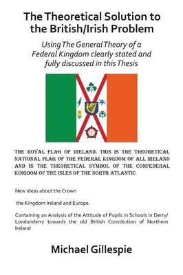 The Theoretical Solution to the British/Irish problem using the general theory of a Federal Kingdom clearly stated and fully discussed in this Thesis