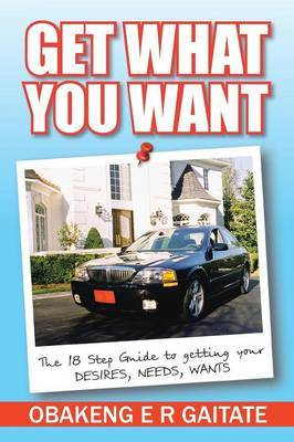 Get What You Want: The 18 Step Guide to getting your DESIRES, NEEDS, WANTS