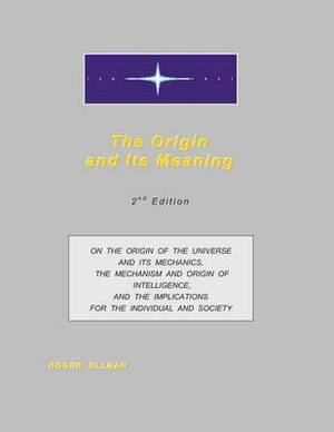 The Origin and Its Meaning: On the Origin of the Universe and Its Mechanics, the Mechanism and Origin of Intelligence, and the Implications for the Individual and Society
