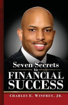 Seven Secrets to Financial Success: A Practical Guide to Creating, Accumulating and Preserving Your Wealth