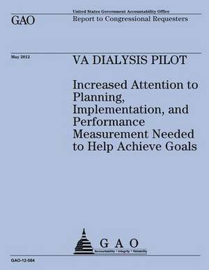 Va Dialysis Pilot: Increased Attention to Planning, Implementation, and Performance Measurement Needed to Help Achieve Goals