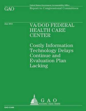 Va/Dod Federal Health Care Center: Costly Information Technology Delays Continue and Evaluation Plan Lacking