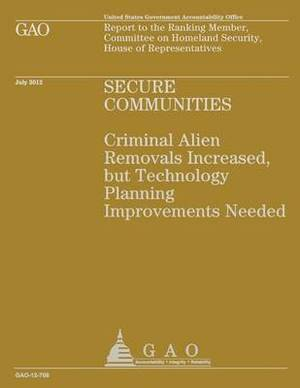Secure Communities: Criminal Alien Removals Increased, But Technology Planning Improvements Needed
