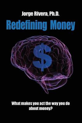 Redefining Money: What Makes You Act the Way You Do about Money?