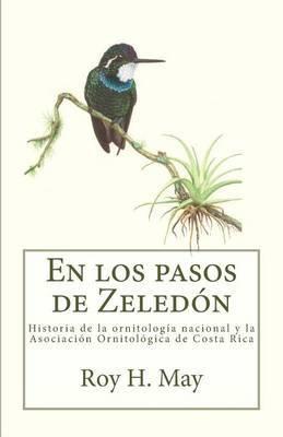 En Los Pasos de Zeledon: Historia de La Ornitologia Nacional y La Asociacion Ornitologica de Costa Rica