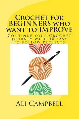 Crochet for Beginners Who Want to Improve: Continue to Learn to Crochet Using Us Crochet Terminology