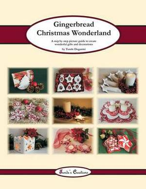 Gingerbread Christmas Wonderland: A Step by Step Picture Guide to Create Wonderful Gifts and Decorations