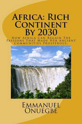 Africa: Rich Continent by 2030: How Africa Can Regain the Passions That Made Her Ancient Communities Prosperous
