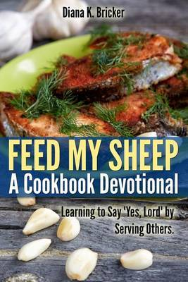 Feed My Sheep: A Cookbook Devotional: Learning to Say Yes, Lord by Serving Others