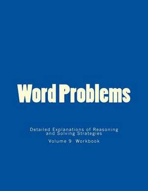 Word Problems-Detailed Explanations of Reasoning and Solving Strategies: Volume 9 Workbook