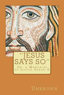 Jesus Says So: Or, a Memorial of Little Sarah G