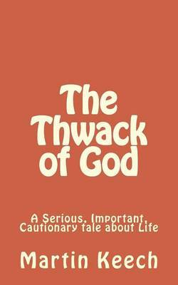 The Thwack of God: A Serious, Important, Cautionary Tale about Life