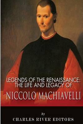 Legends of the Renaissance: The Life and Legacy of Niccolo Machiavelli