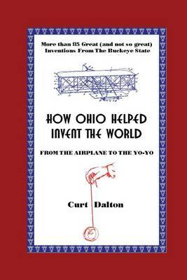How Ohio Helped Invent the World: From the Airplane to the Yo-Yo