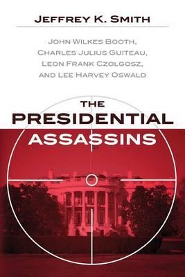 The Presidential Assassins: John Wilkes Booth, Charles Julius Guiteau, Leon Frank Czolgosz, and Lee Harvey Oswald