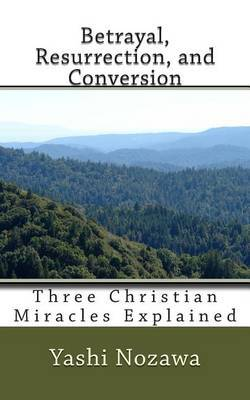 Betrayal, Resurrection, and Conversion: Three Christian Miracles Explained