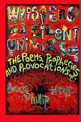 Whispers in a Silent Universe: The Poems, Prophecies and Provocations of Bruce Phillip Hood