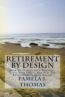 Retirement by Design: How to Pursue Your Passions, Leave Your Legacy and Live the Retirement of Your Dreams