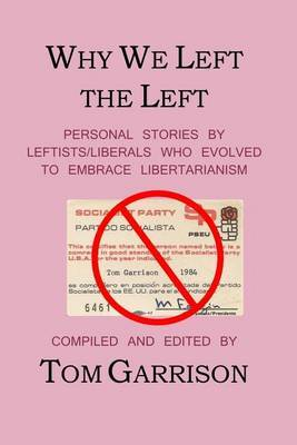 Why We Left the Left: Personal Stories by Leftists/Liberals Who Evolved to Embrace Libertarianism