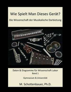 Wie Spielt Man Dieses Gerat? Die Wissenschaft Der Musikalische Darbietung Band 1: Daten & Diagramme Fur Wissenschaft Labor