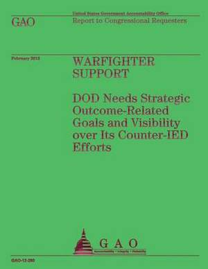 Warfighter Support: Dod Needs Strategic Outcome-Related Goals and Visibility Over Its Counter-Ied Efforts
