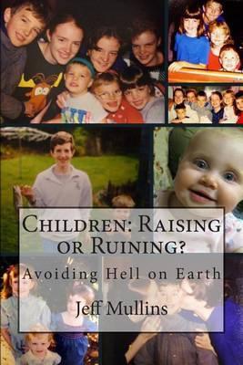 Children: Raising or Ruining?: Avoiding Hell on Earth