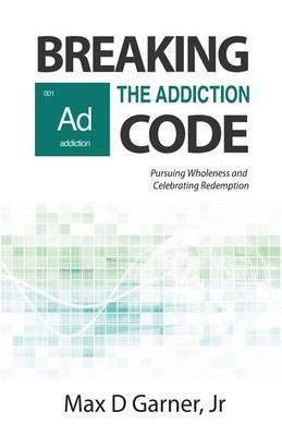 Breaking the Addiction Code: Pursuing Wholeness and Celebrating Redemption