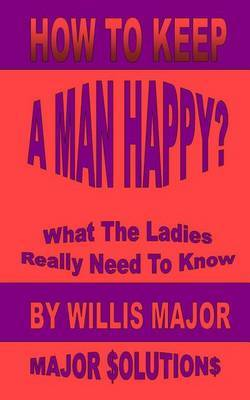 How to Keep a Man Happy: What the Ladies Really Need to Know