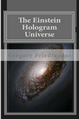 The Einstein Hologram Universe: An Explanation of Time Our Universe and Unified Field Theory