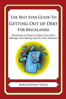 The Best Ever Guide to Getting Out of Debt for Bricklayers: Hundreds of Ways to Ditch Your Debt, Manage Your Money and Fix Your Finances