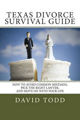 Texas Divorce Survival Guide: How to Choose the Right Lawyer, Avoid Common Mistakes and Move on with Your Life