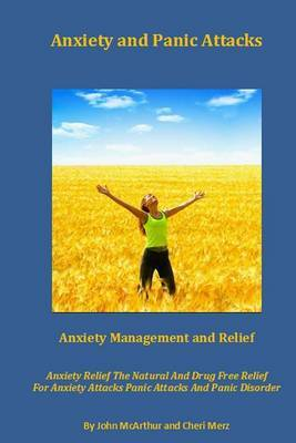 Anxiety and Panic Attacks: Anxiety Management. Anxiety Relief. the Natural and Drug Free Relief for Anxiety Attacks, Panic Attacks and Panic Disorder.
