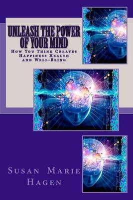 Unleash the Power of Your Mind: How You Think Can Create Happiness Health and Well-Being