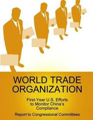 World Trade Organization: First-Year U.S. Efforts to Monitor China's Compliance