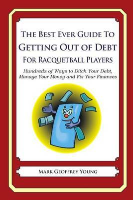 The Best Ever Guide to Getting Out of Debt for Racquetball Players: Hundreds of Ways to Ditch Your Debt, Manage Your Money and Fix Your Finances