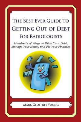 The Best Ever Guide to Getting Out of Debt for Radiologists: Hundreds of Ways to Ditch Your Debt, Manage Your Money and Fix Your Finances