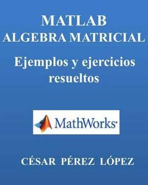 MATLAB. Algebra Matricial. Ejemplos y Ejercicios Resueltos