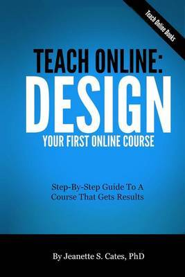 Teach Online: Design Your First Online Course: Step-By-Step Guide to a Course That Gets Results