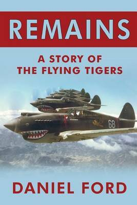 Remains: A Story of the Flying Tigers, Who Won Immortality Defending Burma and China from Japanese Invasion