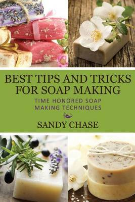 Best Tips and Tricks for Soap Making: Time Honored Soap Making Techniques