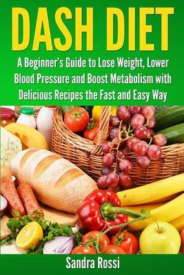 Dash Diet: A Beginner's Guide to Lose Weight, Lower Blood Pressure and Boost Metabolism with Delicious Recipes the Fast and Easy Way