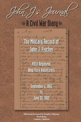John J.'s Journal: A Civil War Diary: The Military Record of John J. Fischer 49th Regiment New York Volunteers September 2, 1862 to June 30, 1865
