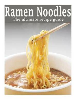 Ramen Noodles: The Ultimate Recipe Guide