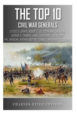 The Top 10 Greatest Civil War Generals: Ulysses S. Grant, Robert E. Lee, Stonewall Jackson, William Tecumseh Sherman, George H. Thomas, James Longstreet, ... Forrest, Phil Sheridan, and Patrick Cleburne
